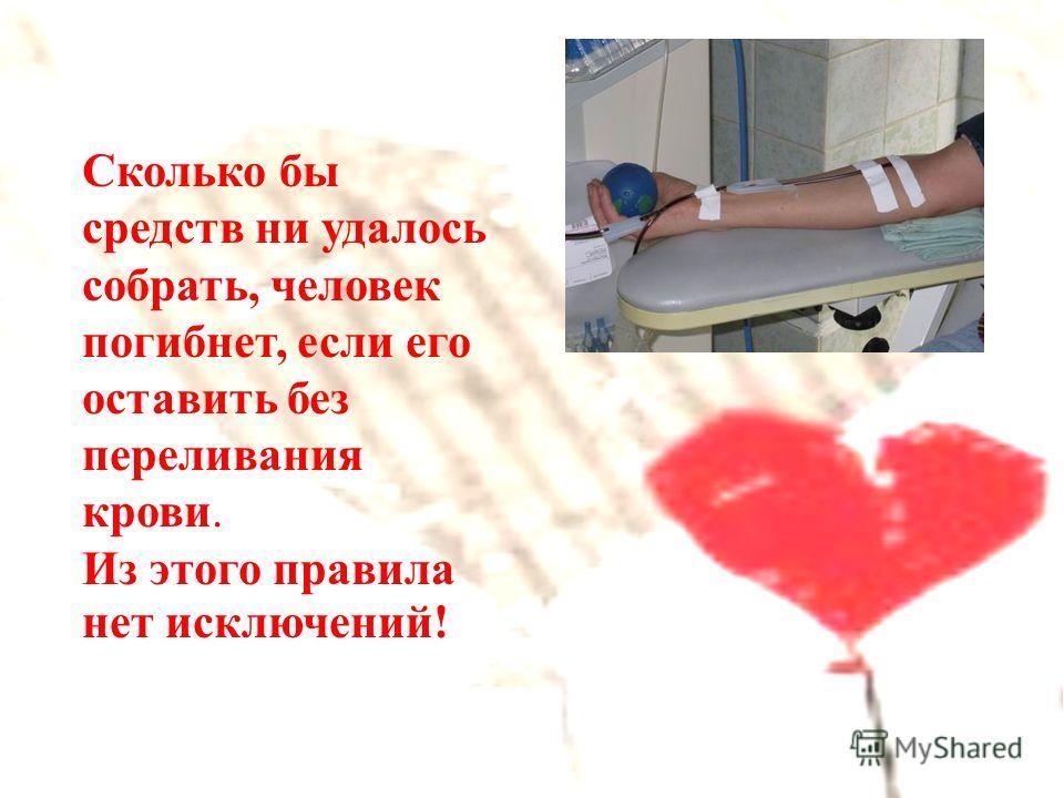 Сколько бы средств ни удалось собрать, человек погибнет, если его оставить без переливания крови. Из этого правила нет исключений!