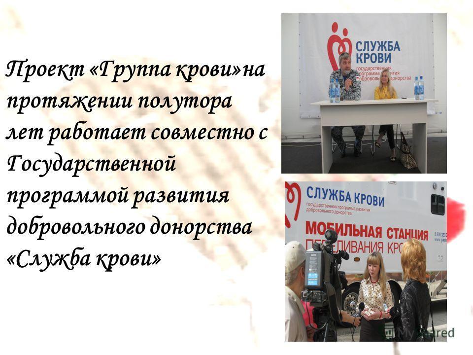 Проект «Группа крови»на протяжении полутора лет работает совместно с Государственной программой развития добровольного донорства «Служба крови»