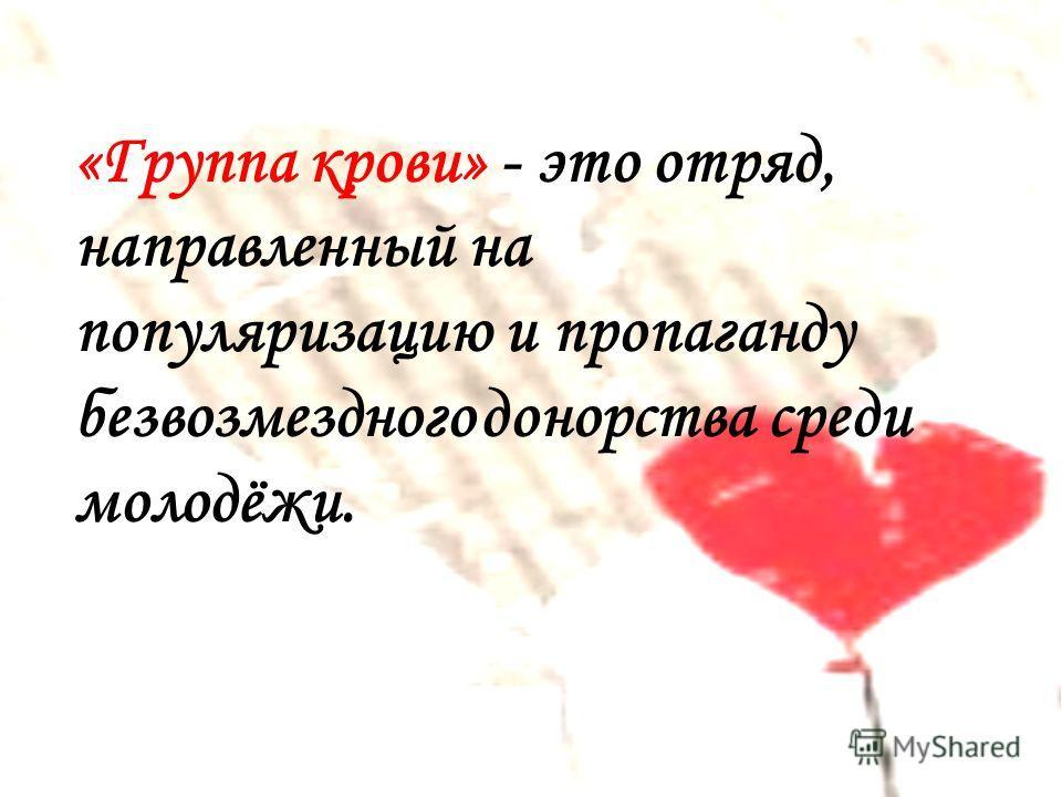 «Группа крови» - это отряд, направленный на популяризацию и пропаганду безвозмездного донорства среди молодёжи.