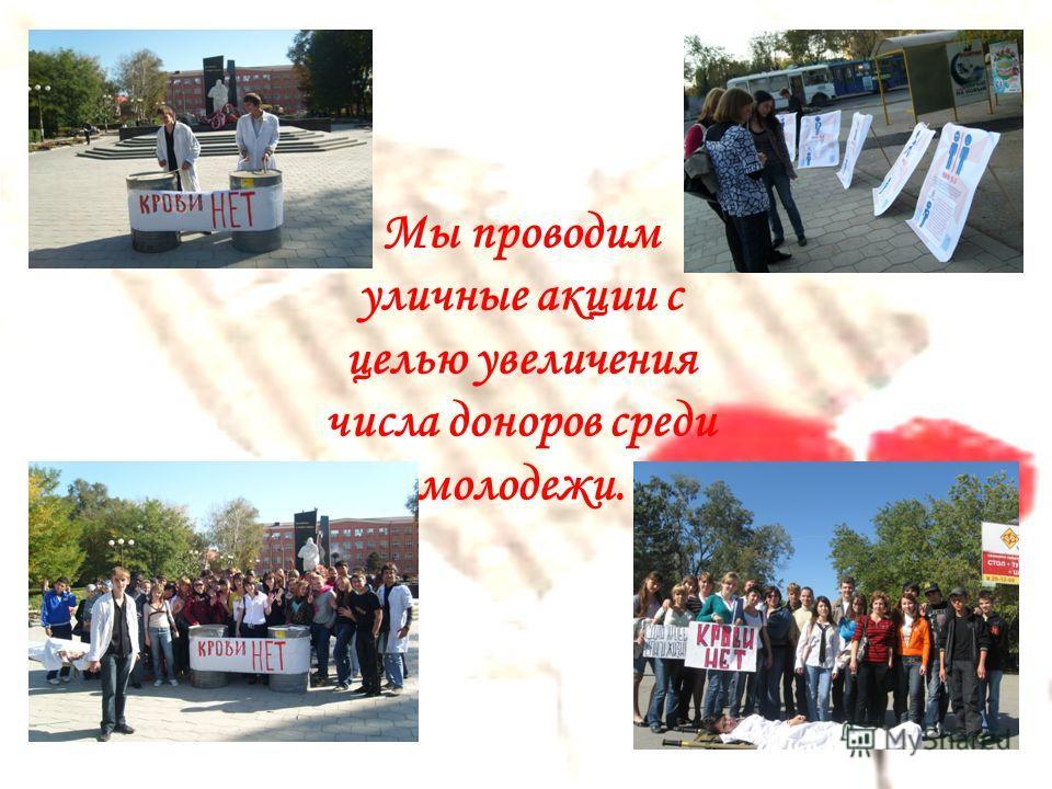 Мы проводим уличные акции с целью увеличения числа доноров среди молодежи.