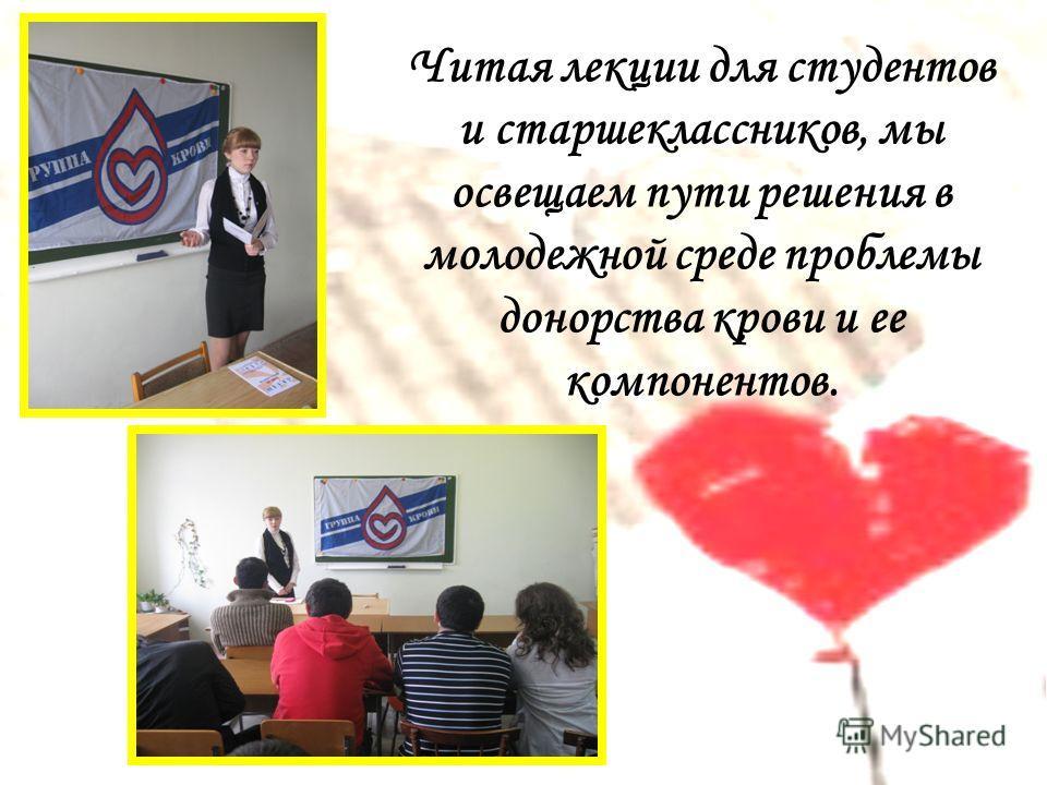 Читая лекции для студентов и старшеклассников, мы освещаем пути решения в молодежной среде проблемы донорства крови и ее компонентов.