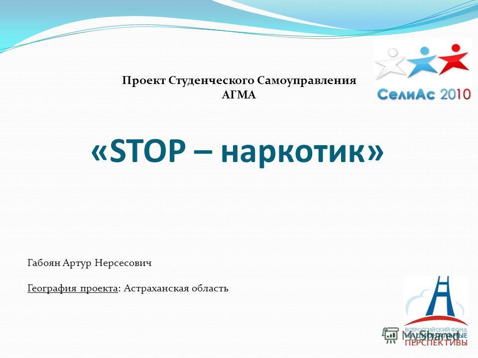 «STOP – наркотик» Габоян Артур Нерсесович География проекта: Астраханская область Проект Студенческого Самоуправления АГМА