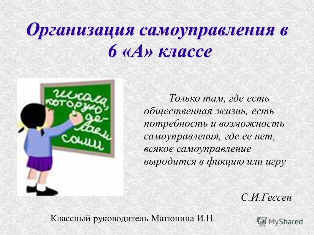 Организация самоуправления в 6 «А» классе Классный руководитель Матюнина И.Н. Только там, где есть общественная жизнь, есть потребность и возможность самоуправления, где ее нет, всякое самоуправление выродится в фикцию или игру С.И.Гессен