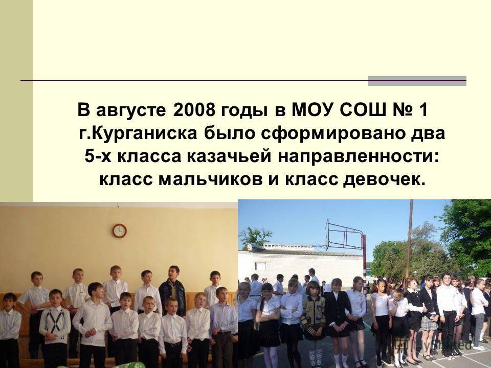 В августе 2008 годы в МОУ СОШ 1 г.Курганиска было сформировано два 5-х класса казачьей направленности: класс мальчиков и класс девочек.