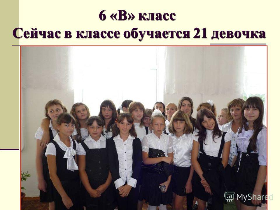 6 «В» класс Сейчас в классе обучается 21 девочка
