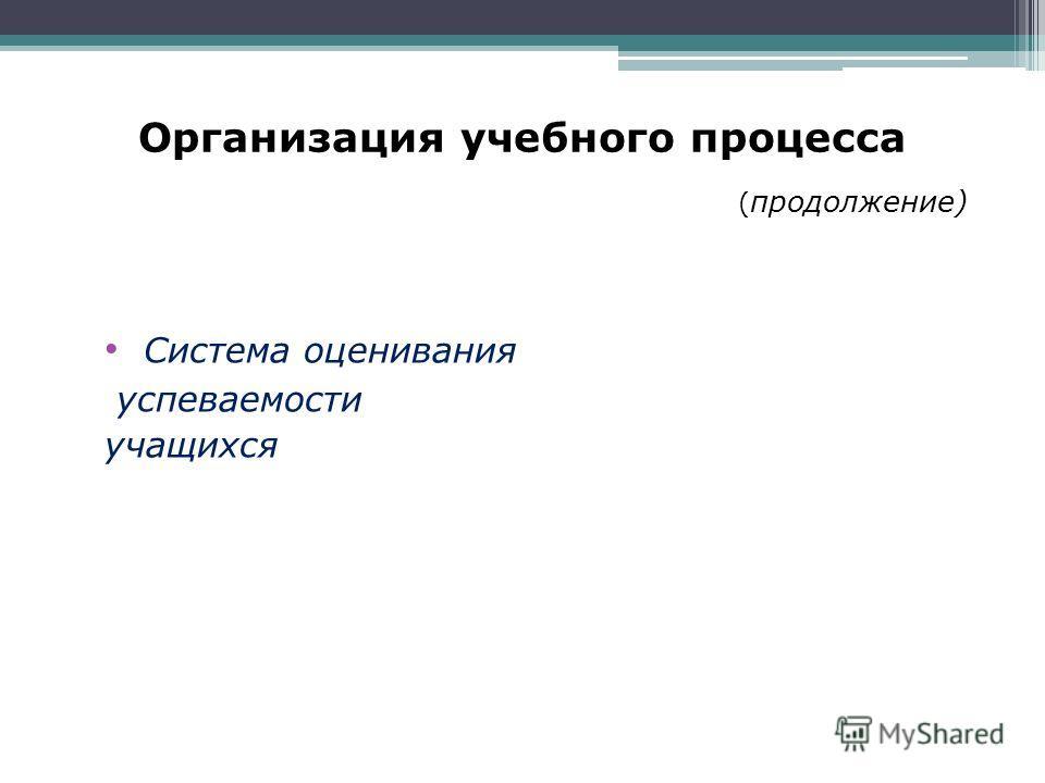Организация учебного процесса ( продолжение) Система оценивания успеваемости учащихся