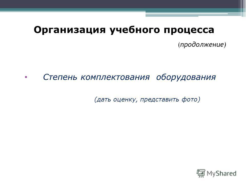 Организация учебного процесса ( продолжение) Степень комплектования оборудования (дать оценку, представить фото)