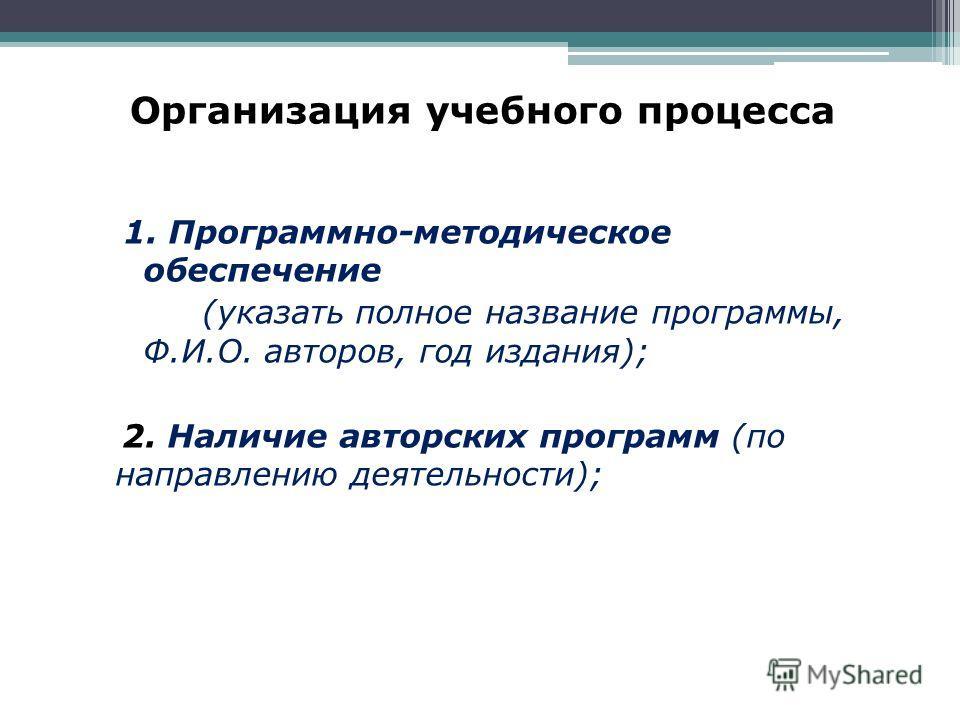 Организация учебного процесса 1. Программно-методическое обеспечение (указать полное название программы, Ф.И.О. авторов, год издания); 2. Наличие авторских программ (по направлению деятельности);