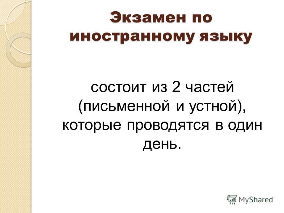 Экзамен по иностранному языку состоит из 2 частей (письменной и устной), которые проводятся в один день.
