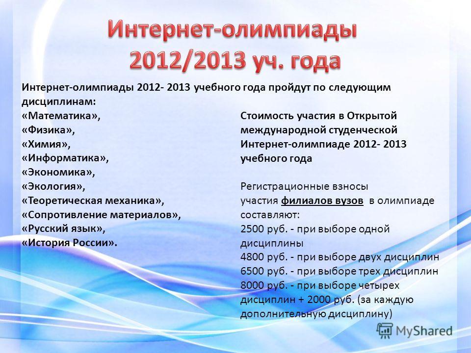 Интернет-олимпиады 2012- 2013 учебного года пройдут по следующим дисциплинам: «Математика», «Физика», «Химия», «Информатика», «Экономика», «Экология», «Теоретическая механика», «Сопротивление материалов», «Русский язык», «История России». Стоимость у
