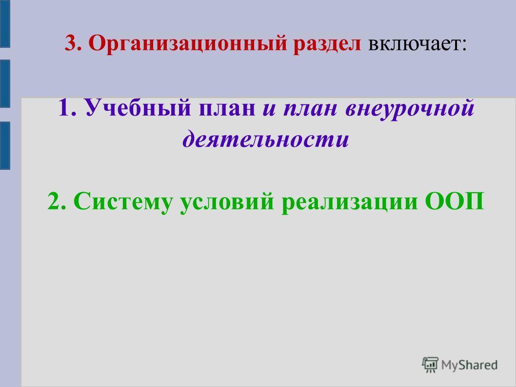 3. Организационный раздел включает: 1. Учебный план и план внеурочной деятельности 2. Систему условий реализации ООП
