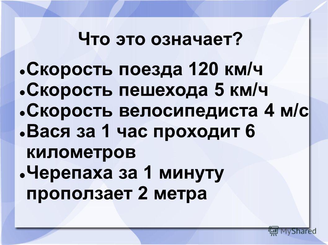 Что это означает? Скорость поезда 120 км/ч Скорость пешехода 5 км/ч Скорость велосипедиста 4 м/с Вася за 1 час проходит 6 километров Черепаха за 1 минуту проползает 2 метра