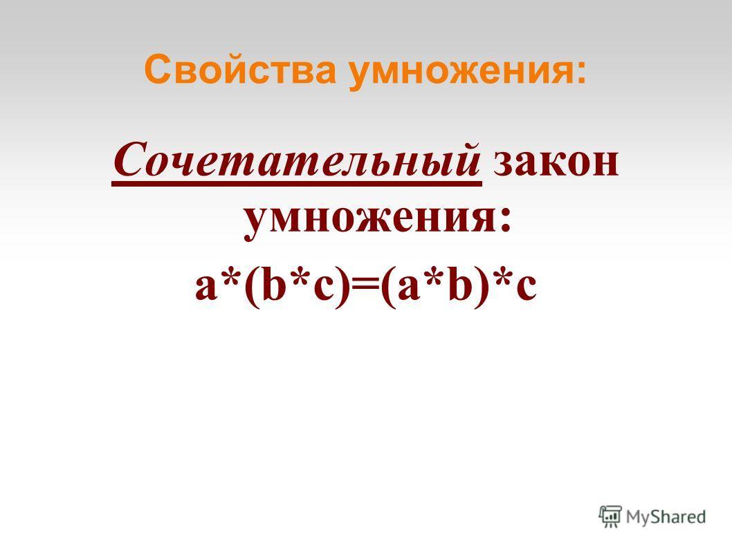 Свойства умножения: Сочетательный закон умножения: a*(b*с)=(a*b)*c