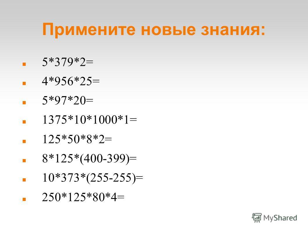 Примените новые знания: 5*379*2= 4*956*25= 5*97*20= 1375*10*1000*1= 125*50*8*2= 8*125*(400-399)= 10*373*(255-255)= 250*125*80*4=