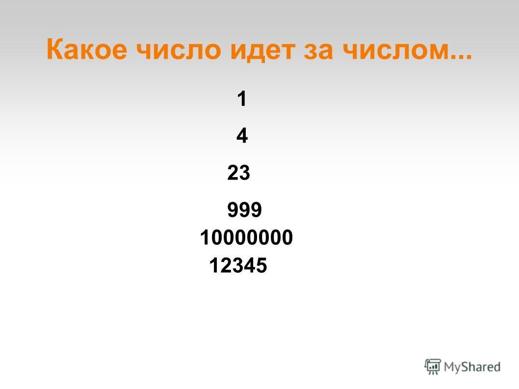 Какое число идет за числом... 23 1 10000000 12345 999 4