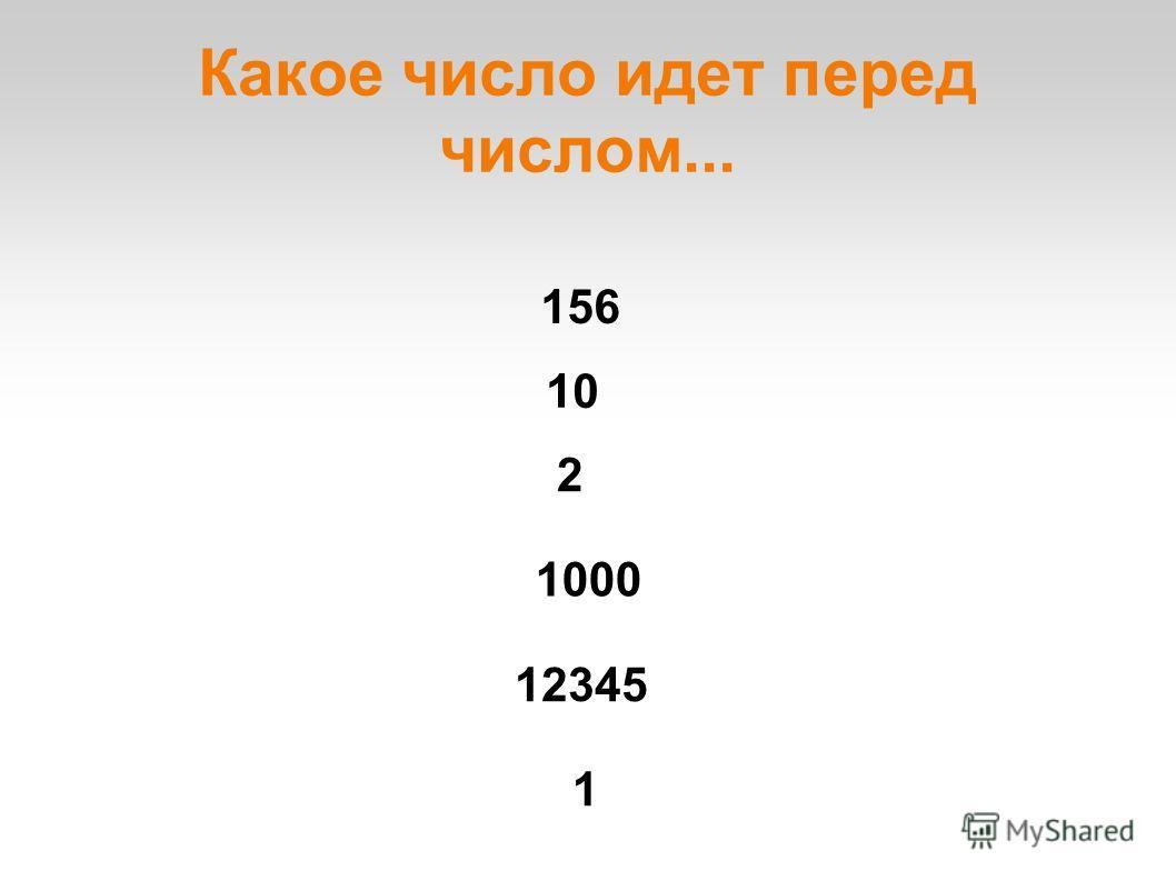 Какое число идет перед числом... 10 156 1000 12345 2 1