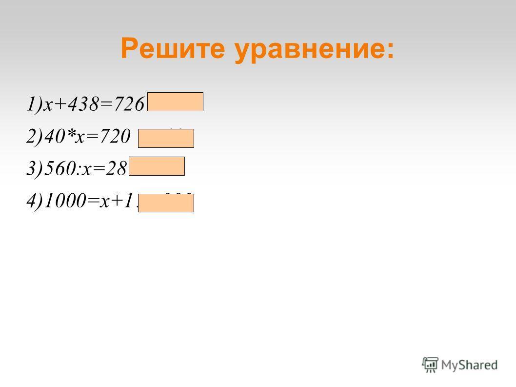 1)x+438=726 x=278 2)40*x=720 x=18 3)560:x=28 x=20 4)1000=x+1 x=999 Решите уравнение: