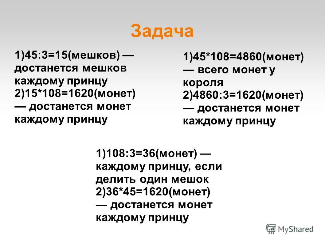 Задача 1)45:3=15(мешков) достанется мешков каждому принцу 2)15*108=1620(монет) достанется монет каждому принцу 1)45*108=4860(монет) всего монет у короля 2)4860:3=1620(монет) достанется монет каждому принцу 1)108:3=36(монет) каждому принцу, если делит