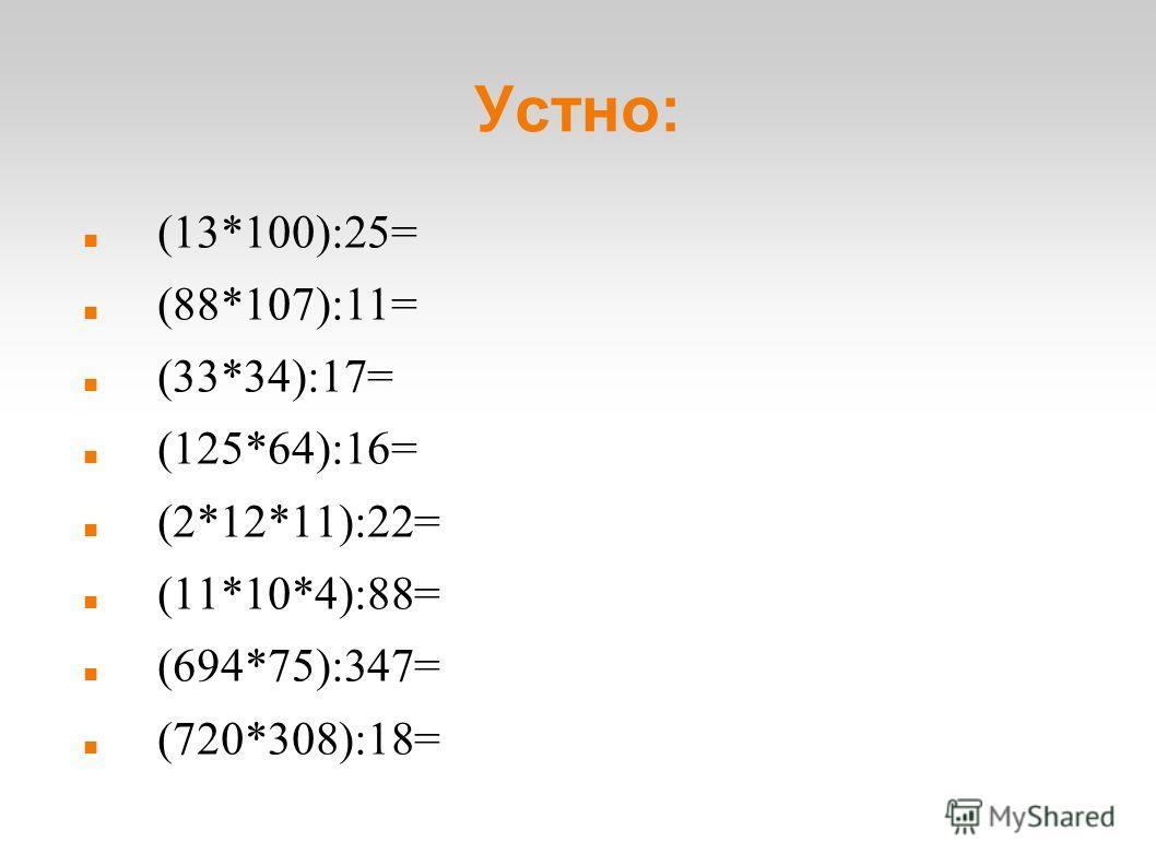 Устно: (13*100):25= (88*107):11= (33*34):17= (125*64):16= (2*12*11):22= (11*10*4):88= (694*75):347= (720*308):18=