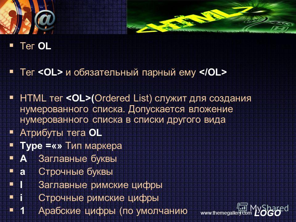 LOGO www.themegallery.com Тег OL Тег и обязательный парный ему HTML тег (Ordered List) служит для создания нумерованного списка. Допускается вложение нумерованного списка в списки другого вида Атрибуты тега OL Type =«» Тип маркера AЗаглавные буквы aС