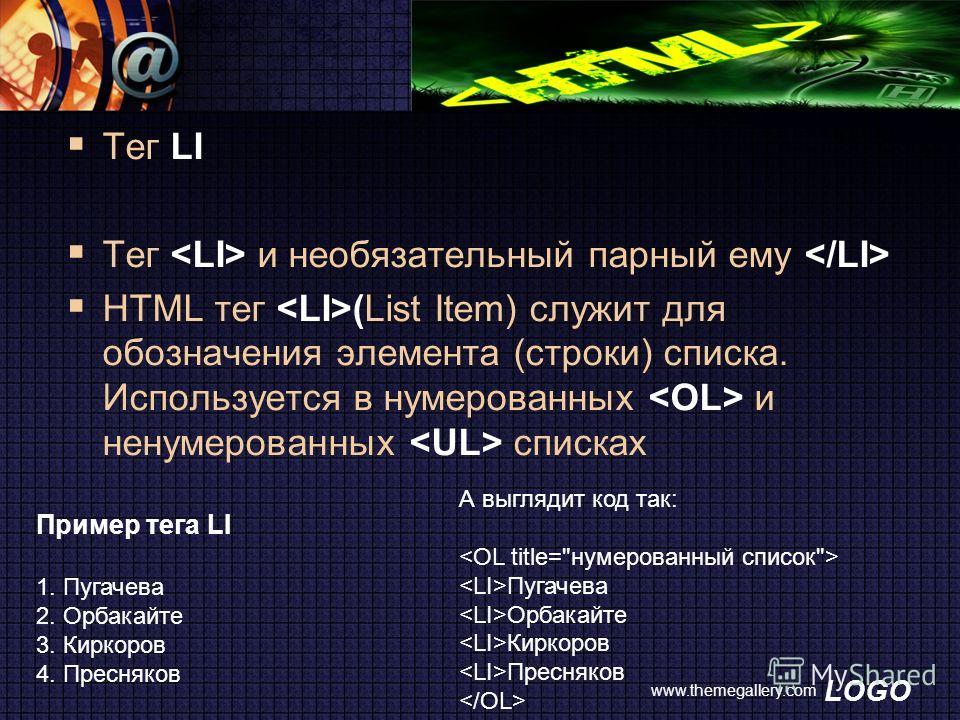 LOGO www.themegallery.com Тег LI Тег и необязательный парный ему HTML тег (List Item) служит для обозначения элемента (строки) списка. Используется в нумерованных и ненумерованных списках А выглядит код так:  Пугачева Орбакайте Киркоров Пресняков  Пр