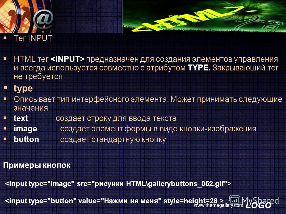 LOGO www.themegallery.com Тег INPUT HTML тег предназначен для создания элементов управления и всегда используется совместно с атрибутом TYPE. Закрывающий тег не требуется type Описывает тип интерфейсного элемента. Может принимать следующие значения t