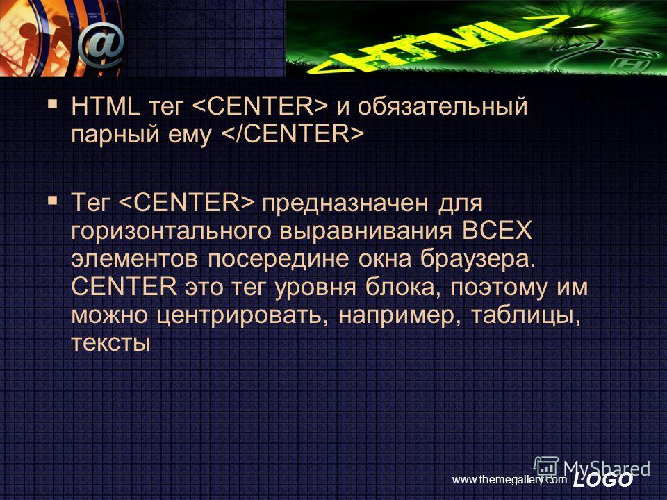 LOGO www.themegallery.com HTML тег и обязательный парный ему Тег предназначен для горизонтального выравнивания ВСЕХ элементов посередине окна браузера. CENTER это тег уровня блока, поэтому им можно центрировать, например, таблицы, тексты