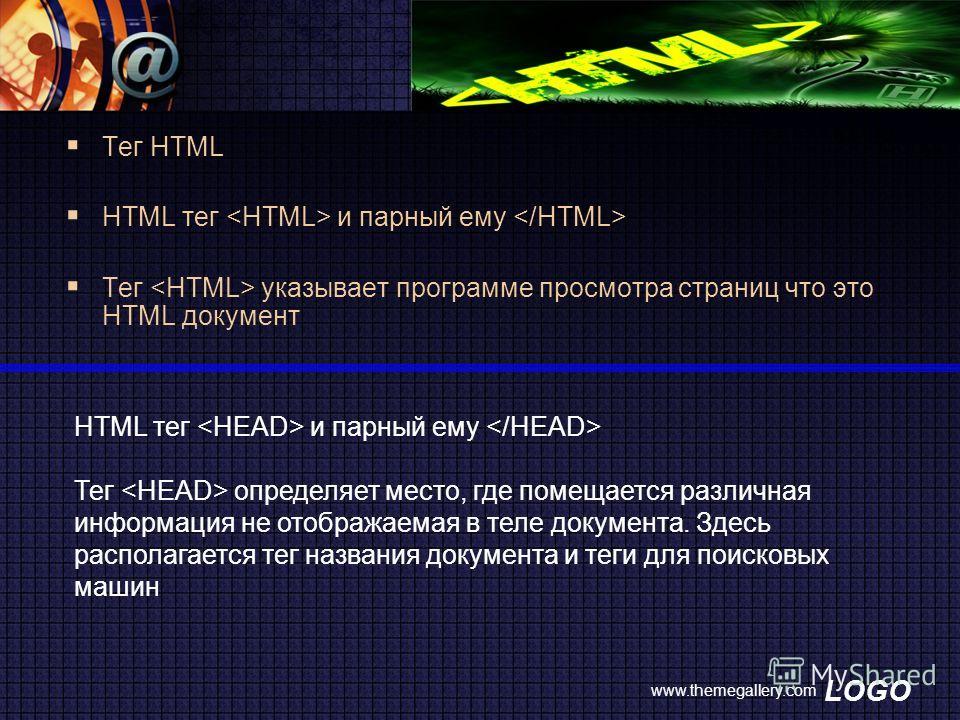LOGO www.themegallery.com Тег HTML HTML тег и парный ему Тег указывает программе просмотра страниц что это HTML документ HTML тег  и парный ему  Тег  определяет место, где помещается различная информация не отображаемая в теле документа. Здесь распол