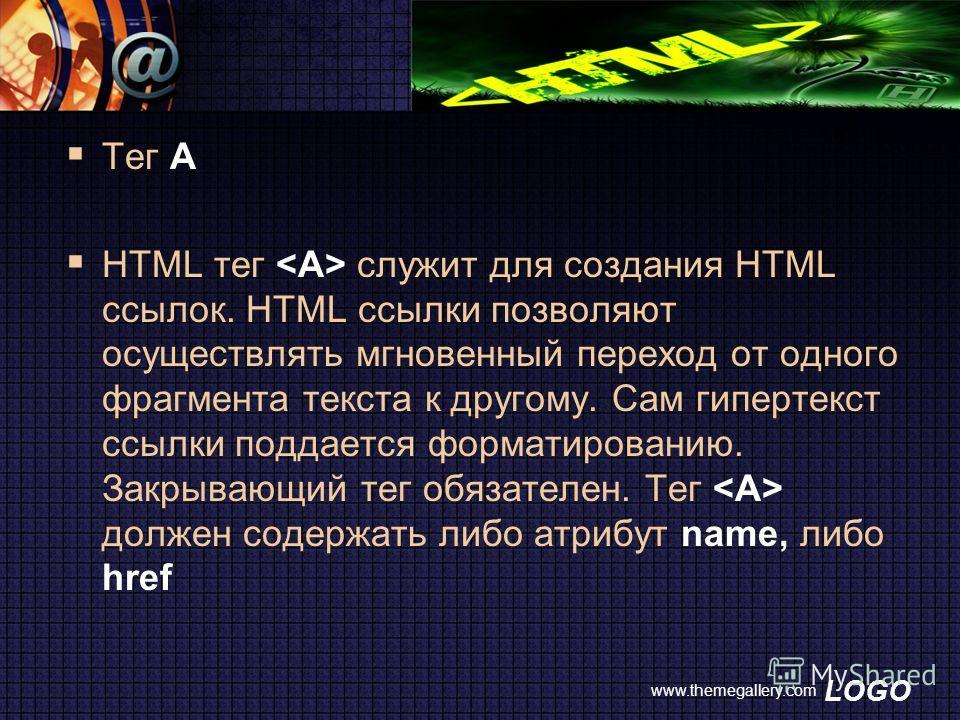 LOGO www.themegallery.com Тег A HTML тег служит для создания HTML ссылок. HTML ссылки позволяют осуществлять мгновенный переход от одного фрагмента текста к другому. Сам гипертекст ссылки поддается форматированию. Закрывающий тег обязателен. Тег долж