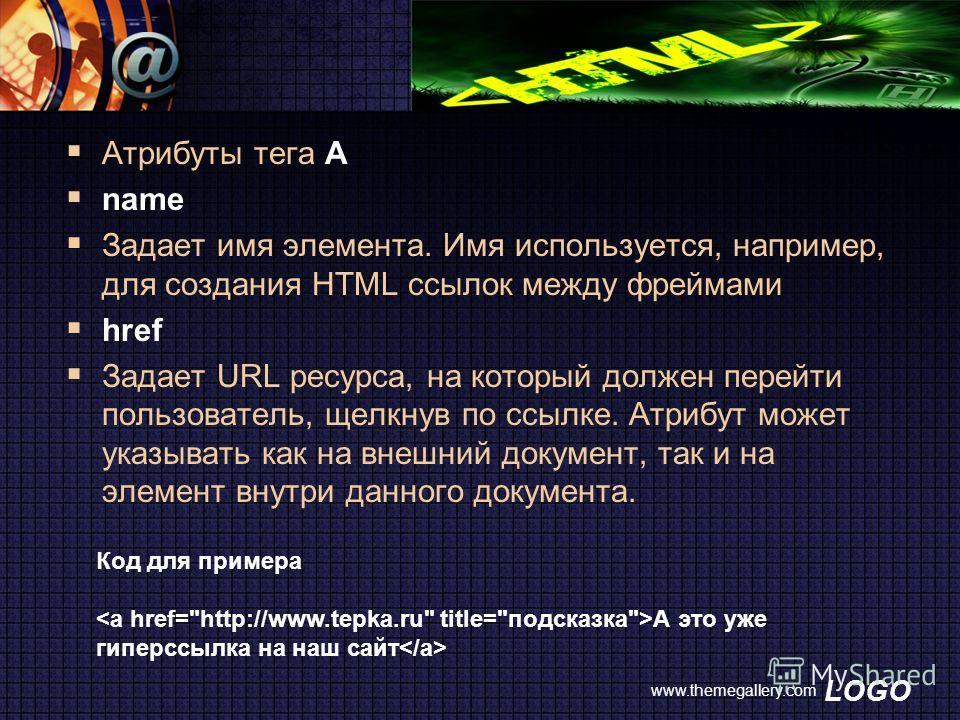 LOGO www.themegallery.com Атрибуты тега A name Задает имя элемента. Имя используется, например, для создания HTML ссылок между фреймами href Задает URL ресурса, на который должен перейти пользователь, щелкнув по ссылке. Атрибут может указывать как на