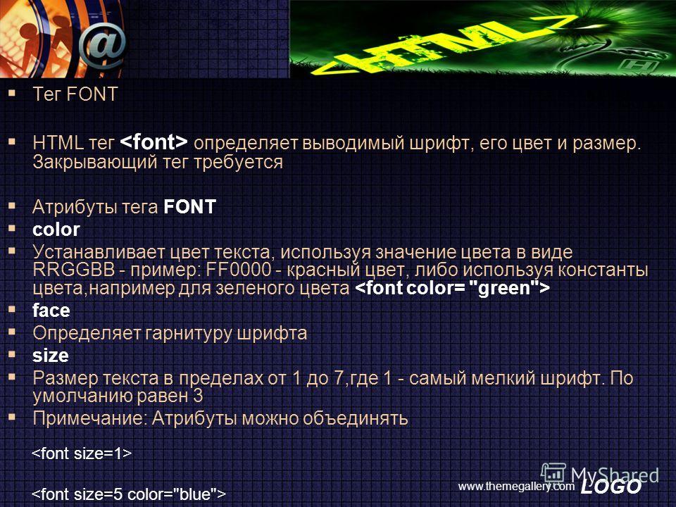 LOGO www.themegallery.com Тег FONT HTML тег определяет выводимый шрифт, его цвет и размер. Закрывающий тег требуется Атрибуты тега FONT color Устанавливает цвет текста, используя значение цвета в виде RRGGBB - пример: FF0000 - красный цвет, либо испо