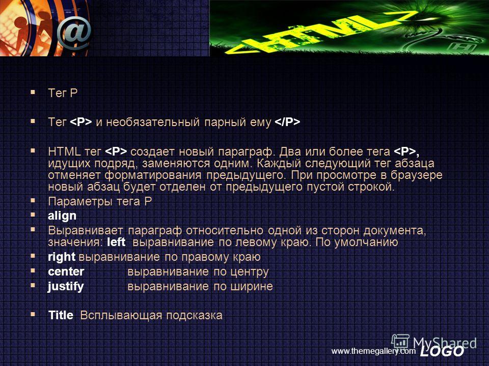 LOGO www.themegallery.com Тег P Тег и необязательный парный ему HTML тег создает новый параграф. Два или более тега, идущих подряд, заменяются одним. Каждый следующий тег абзаца отменяет форматирования предыдущего. При просмотре в браузере новый абза