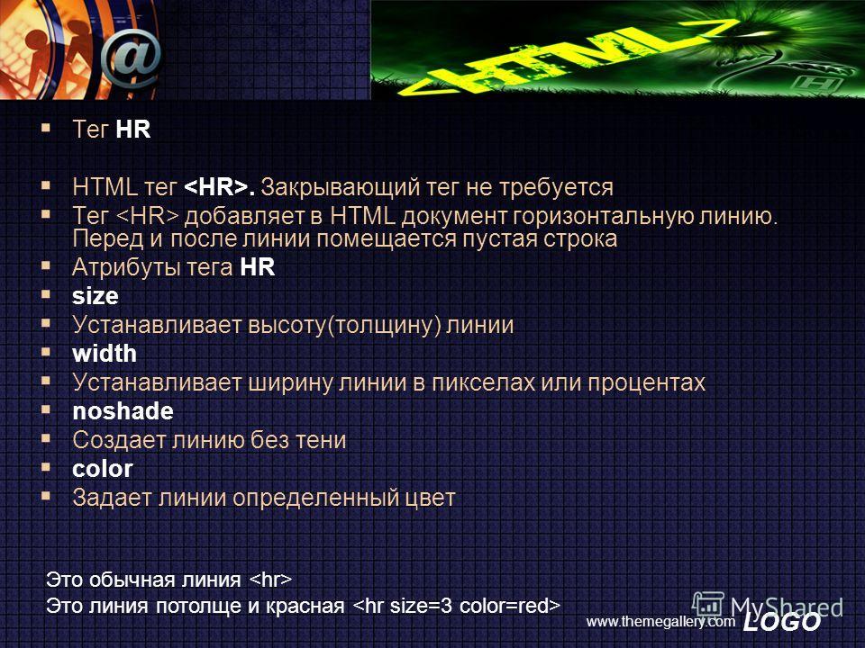 LOGO www.themegallery.com Тег HR HTML тег. Закрывающий тег не требуется Тег добавляет в HTML документ горизонтальную линию. Перед и после линии помещается пустая строка Атрибуты тега HR size Устанавливает высоту(толщину) линии width Устанавливает шир