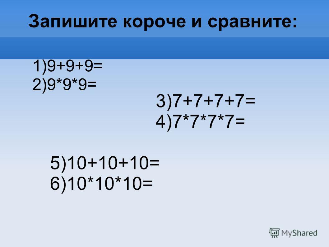 Запишите короче и сравните: 1)9+9+9= 2)9*9*9= 3)7+7+7+7= 4)7*7*7*7= 5)10+10+10= 6)10*10*10=
