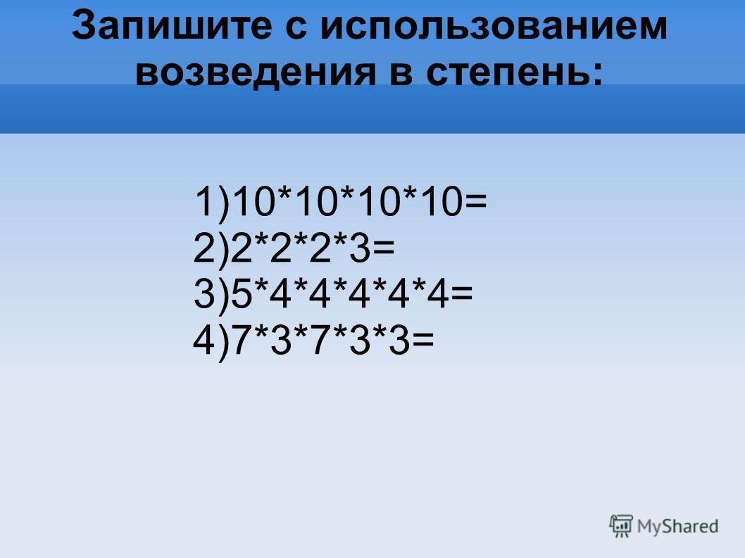 Запишите с использованием возведения в степень: 1)10*10*10*10= 2)2*2*2*3= 3)5*4*4*4*4*4= 4)7*3*7*3*3=