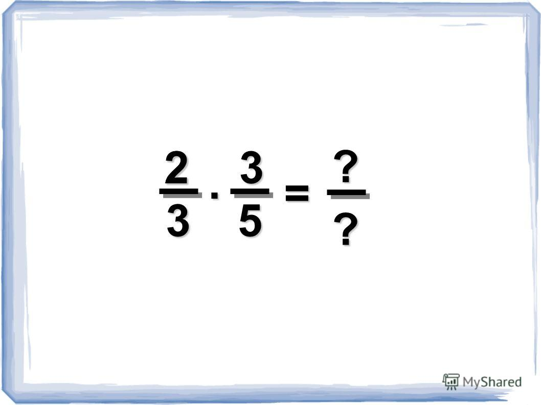 ?2 2 5 3 3. = ?