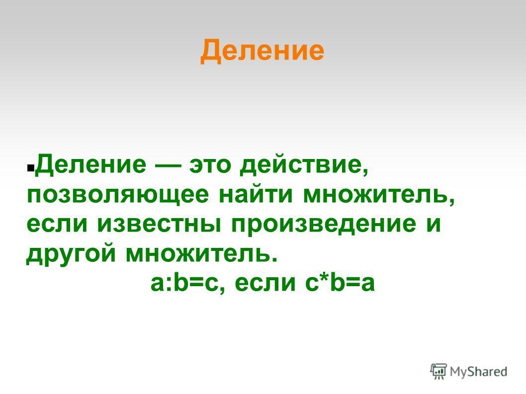 Деление Деление это действие, позволяющее найти множитель, если известны произведение и другой множитель. a:b=c, если c*b=a