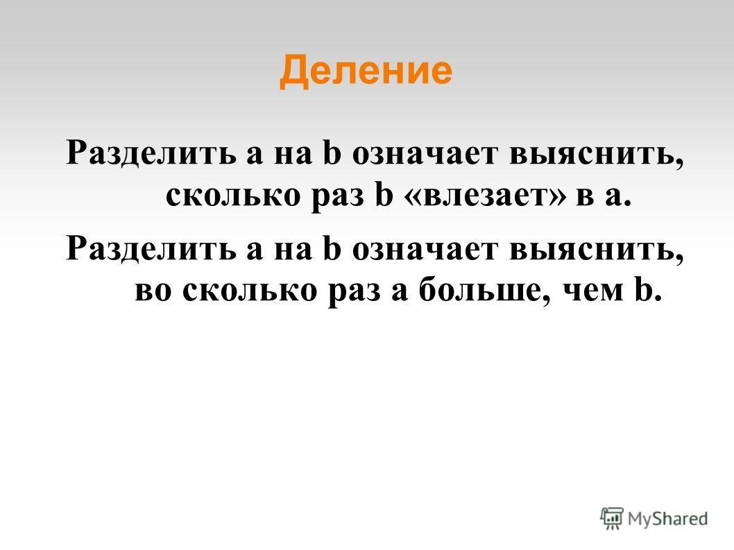 Деление Разделить a на b означает выяснить, сколько раз b «влезает» в a. Разделить a на b означает выяснить, во сколько раз a больше, чем b.