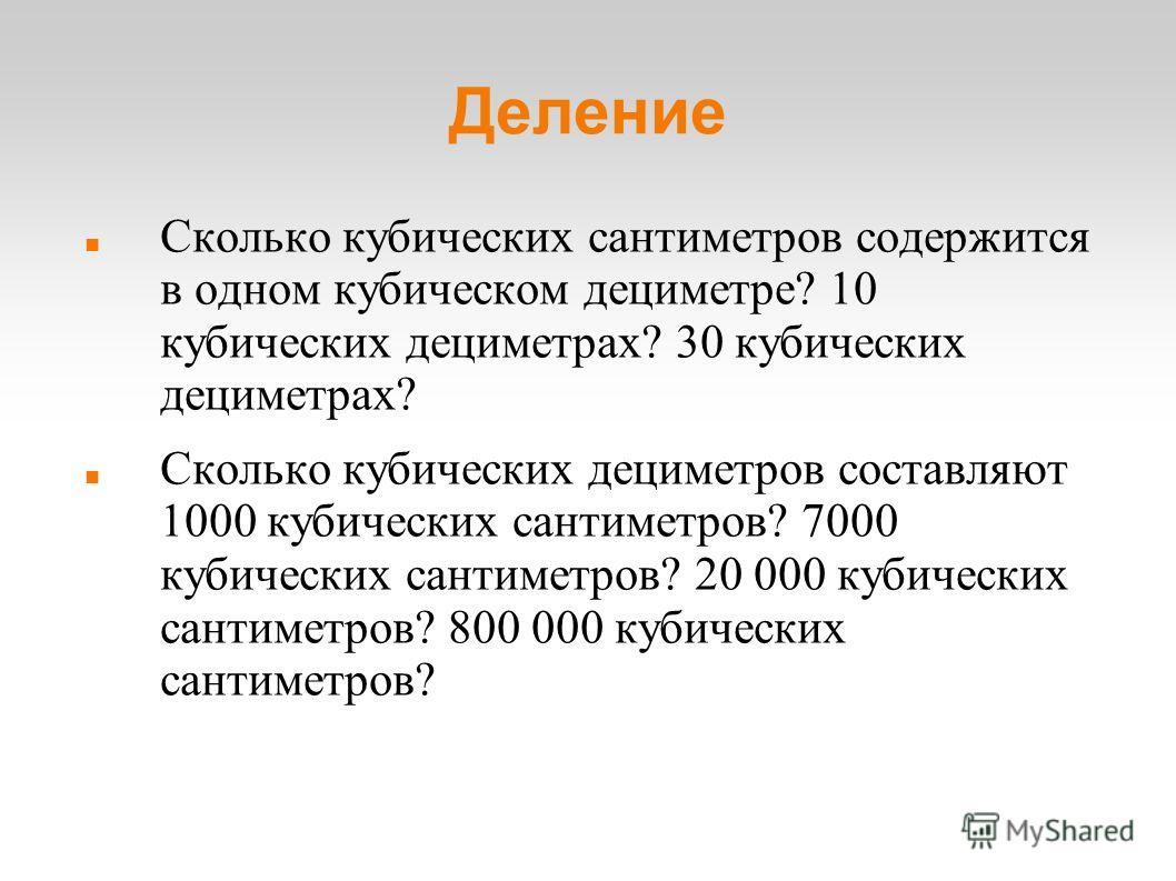 Деление Сколько кубических сантиметров содержится в одном кубическом дециметре? 10 кубических дециметрах? 30 кубических дециметрах? Сколько кубических дециметров составляют 1000 кубических сантиметров? 7000 кубических сантиметров? 20 000 кубических с