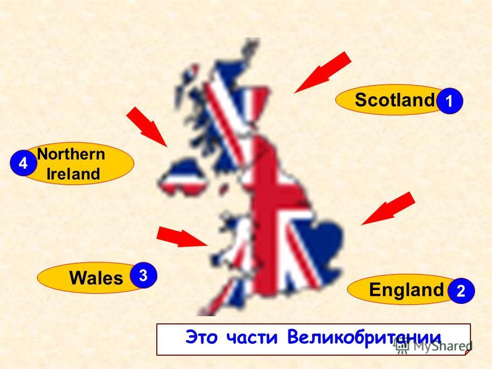 Northern Ireland England Wales Scotland 2 1 4 3 Это части Великобритании