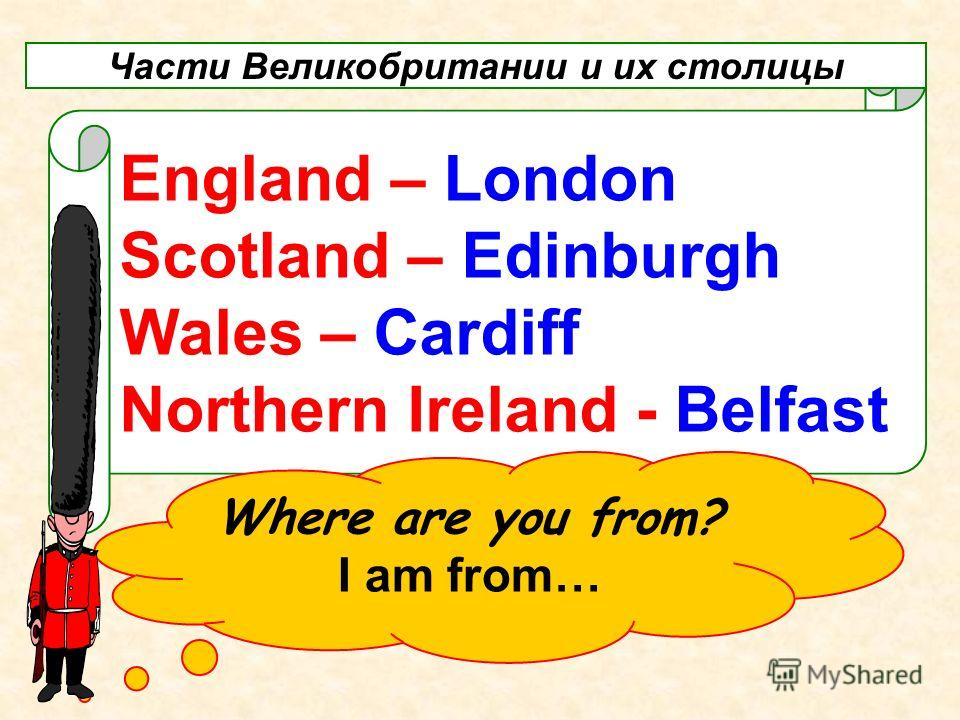 England – London Scotland – Edinburgh Wales – Cardiff Northern Ireland - Belfast Части Великобритании и их столицы Where are you from? I am from…