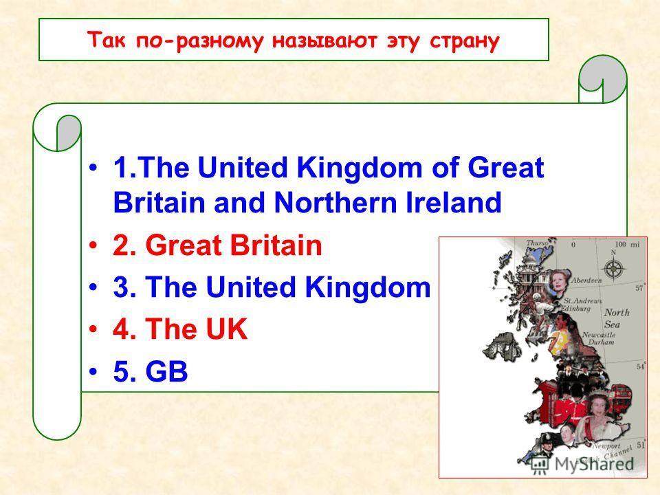 1.The United Kingdom of Great Britain and Northern Ireland 2. Great Britain 3. The United Kingdom 4. The UK 5. GB Так по-разному называют эту страну