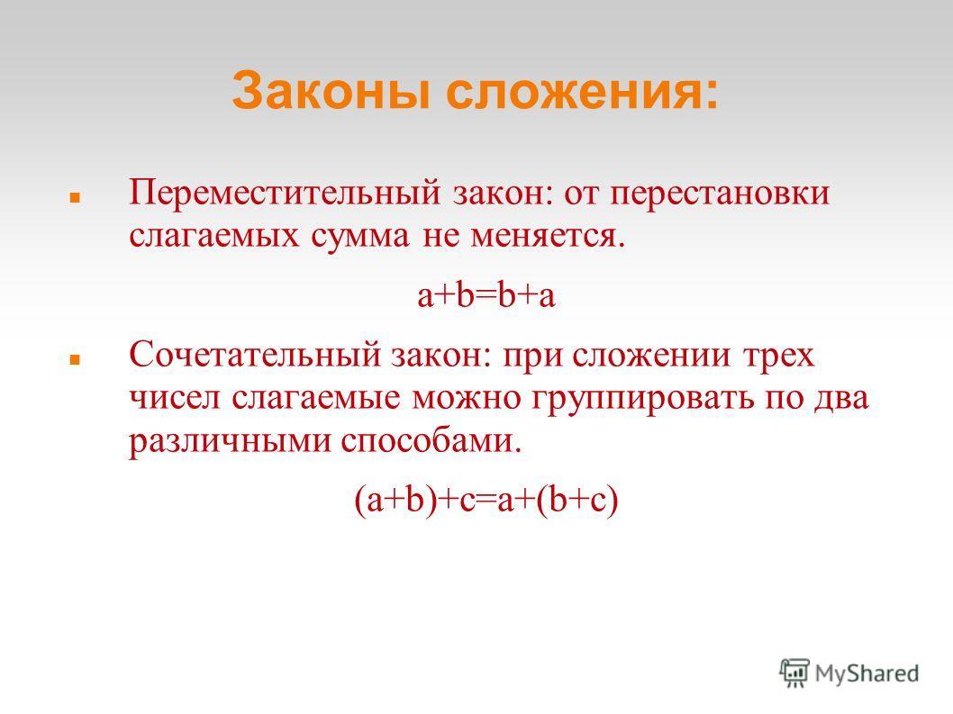 Законы сложения: Переместительный закон: от перестановки слагаемых сумма не меняется. a+b=b+a Сочетательный закон: при сложении трех чисел слагаемые можно группировать по два различными способами. (a+b)+c=a+(b+c)