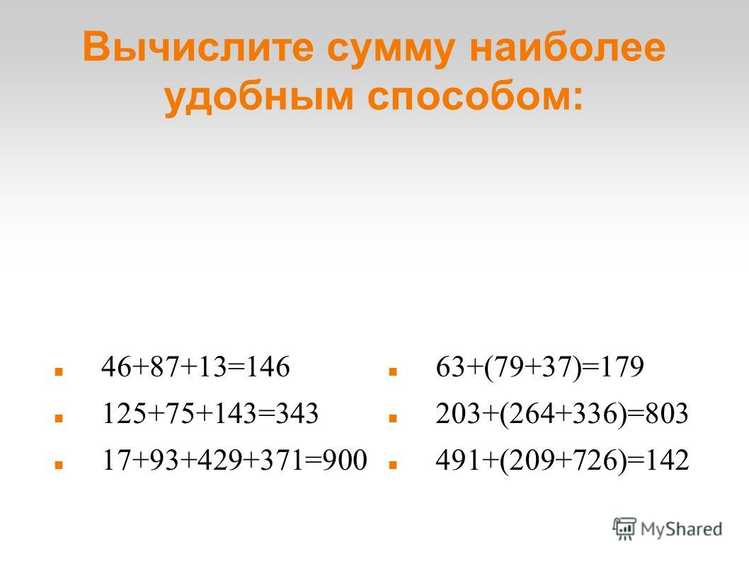 Вычислите сумму наиболее удобным способом: 46+87+13=146 125+75+143=343 17+93+429+371=900 63+(79+37)=179 203+(264+336)=803 491+(209+726)=142