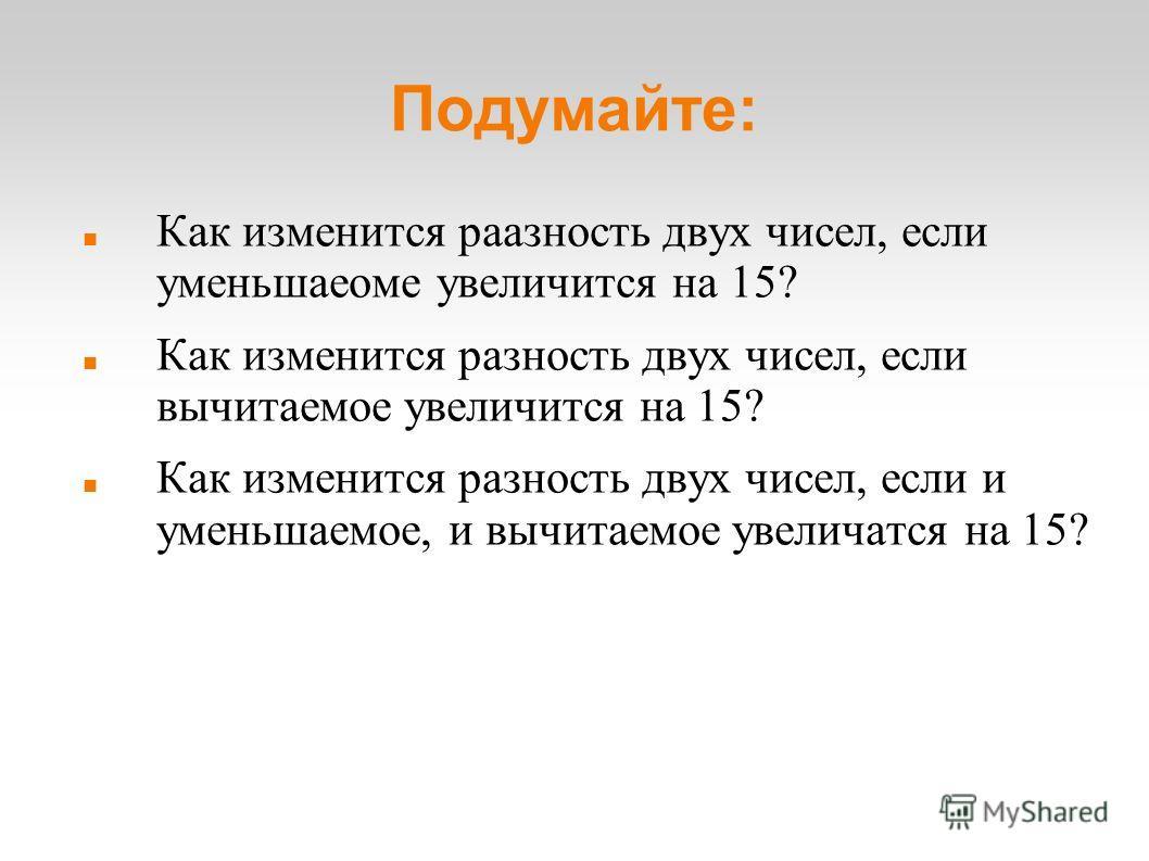 Подумайте: Как изменится раазность двух чисел, если уменьшаеоме увеличится на 15? Как изменится разность двух чисел, если вычитаемое увеличится на 15? Как изменится разность двух чисел, если и уменьшаемое, и вычитаемое увеличатся на 15?