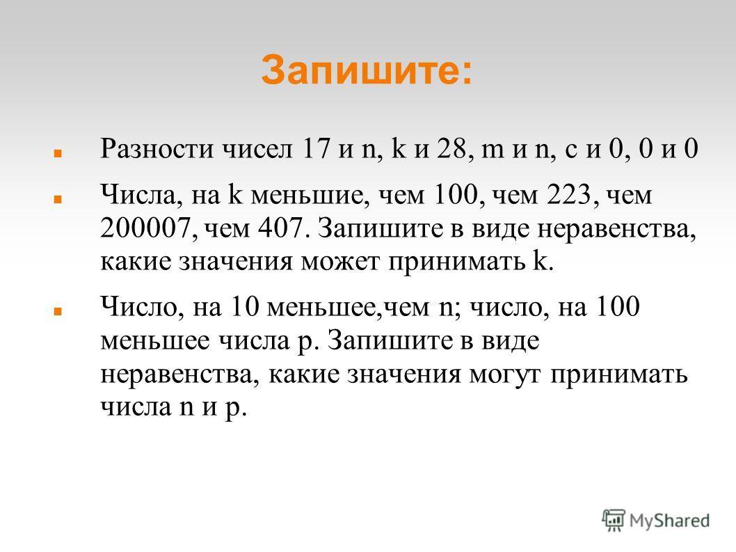 Запишите: Разности чисел 17 и n, k и 28, m и n, c и 0, 0 и 0 Числа, на k меньшие, чем 100, чем 223, чем 200007, чем 407. Запишите в виде неравенства, какие значения может принимать k. Число, на 10 меньшее,чем n; число, на 100 меньшее числа p. Запишит