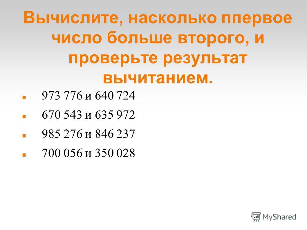 Вычислите, насколько ппервое число больше второго, и проверьте результат вычитанием. 973 776 и 640 724 670 543 и 635 972 985 276 и 846 237 700 056 и 350 028