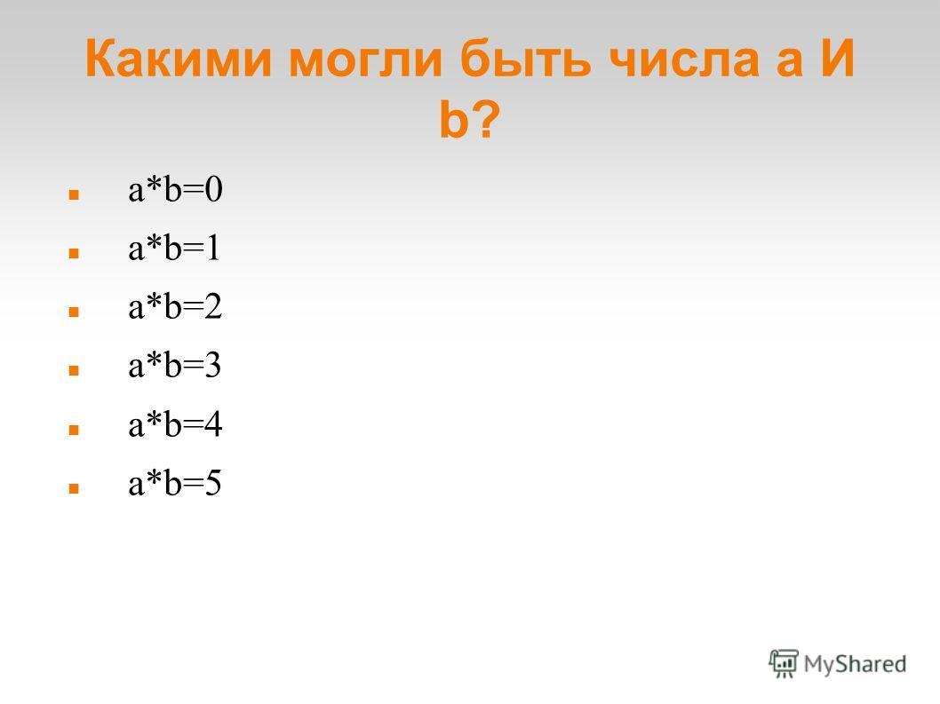 Какими могли быть числа a И b? a*b=0 a*b=1 a*b=2 a*b=3 a*b=4 a*b=5