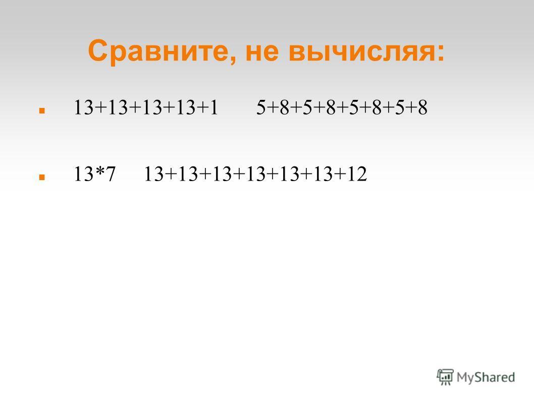 Сравните, не вычисляя: 13+13+13+13+1 5+8+5+8+5+8+5+8 13*7 13+13+13+13+13+13+12