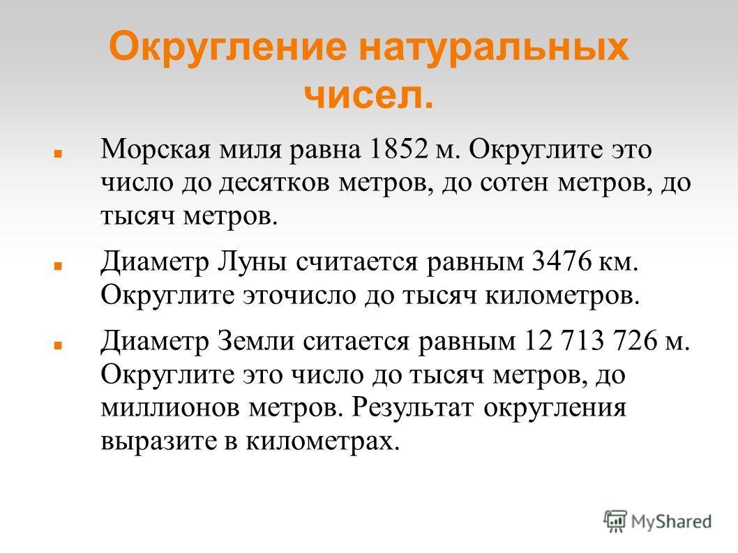 Округление натуральных чисел. Морская миля равна 1852 м. Округлите это число до десятков метров, до сотен метров, до тысяч метров. Диаметр Луны считается равным 3476 км. Округлите эточисло до тысяч километров. Диаметр Земли ситается равным 12 713 726